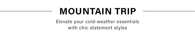 Mountain Trip. Elevate your cold-weather essentials with chic statement styles