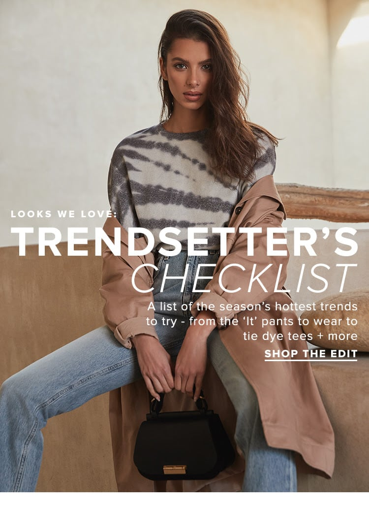 "Looks We Love: Trendsetter's Checklist. A list of the season's hottest trends to try - from the ""It' pants to wear to tie dye tees + more. SHOP THE EDIT"