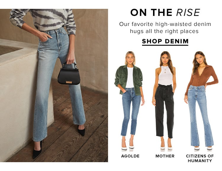 On the Rise. Our favorite high-waisted denim hugs all the right places. SHOP DENIM