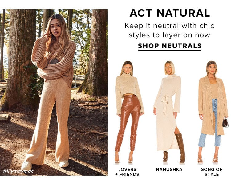 Act Natural. Keep it neutral with chic styles to layer on now. SHOP NEUTRALS