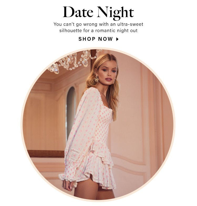 Date Night. You can't go wrong with an ultra-sweet silhouette for a romantic night out. Shop now.