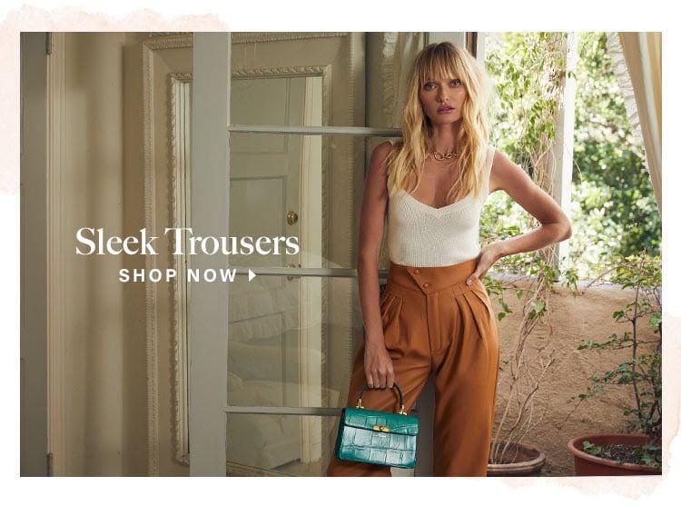 Sleek Trousers. Shop now.