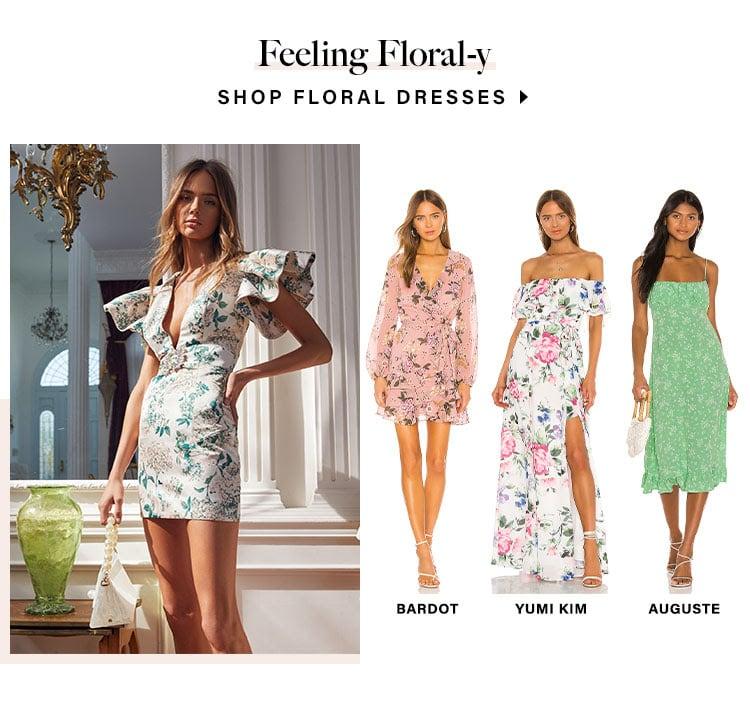 Feeling Floral-y. SHOP FLORAL DRESSES
