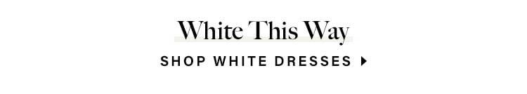 White This Way. SHOP WHITE DRESSES