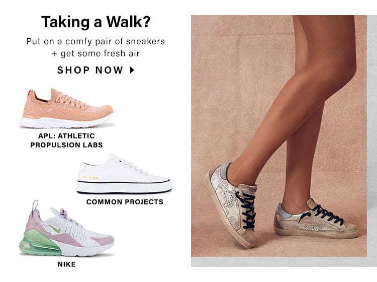 Taking a Walk? Put on a comfy pair of sneakers + get some fresh air. SHOP NOW