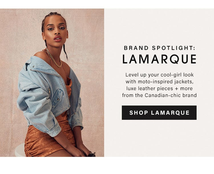 Brand Spotlight: LAMARQUE. Level up your cool-girl look with moto-inspired jackets, luxe leather pieces + more from the Canadian-chic brand. SHOP LAMARQUE