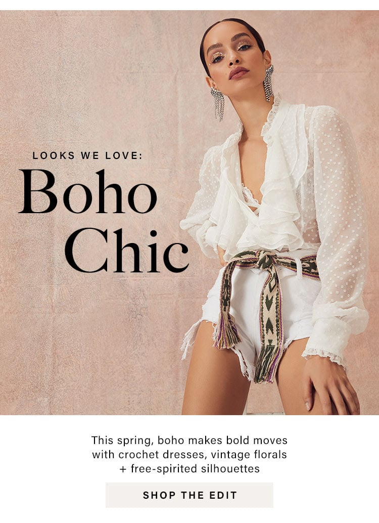 Looks We Love: Boho Chic. This spring, boho makes bold moves with crochet dresses, vintage florals + free-spirited silhouettes. SHOP THE EDIT