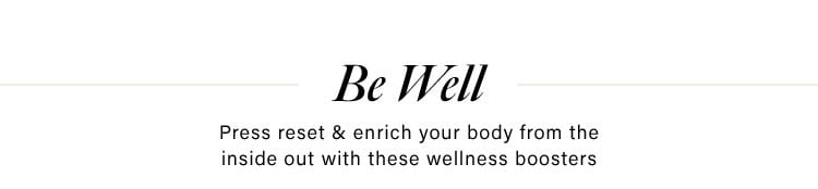 Be Well. Press reset & enrich your body from the inside out with these wellness boosters. Shop Now.