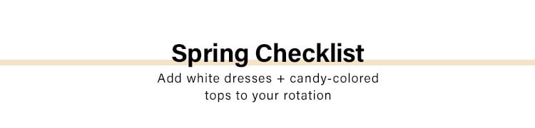 Spring Checklist. Add white dresses + candy-colored tops to your rotation.