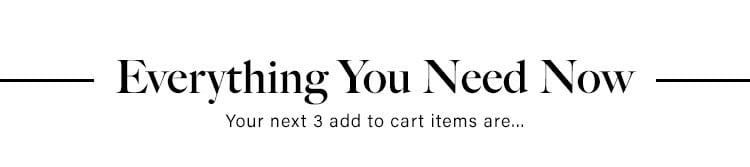 Everything You Need Now. Your next 3 add to cart items are...