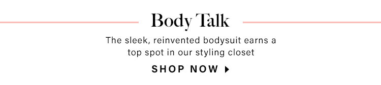 Body Talk. The sleek, reinvented bodysuit earns a top spot in our styling closet. Shop Now.