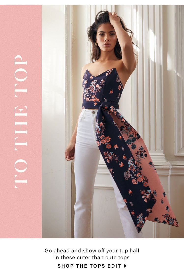 To the Top. Go ahead and show off your top half in these cuter than cute tops. SHOP THE TOPS EDIT