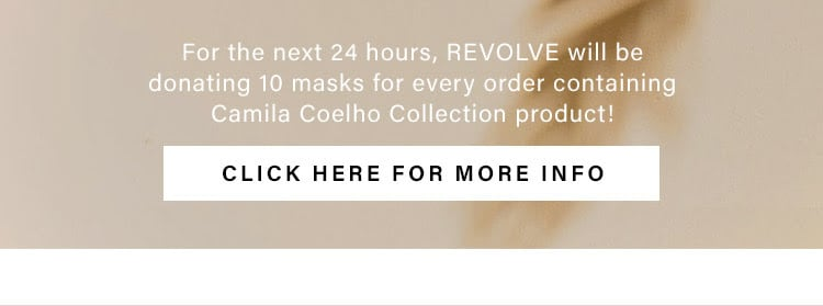 For the next 24 hours, REVOLVE will be donating 10 masks for every order containing Camila Coelho Collection product! Click here for more info.