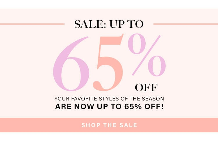 SALE: UP TO 65% OFF. YOUR FAVORITE STYLES OF THE SEASON ARE NOW UP TO 65% OFF! SHOP THE SALE