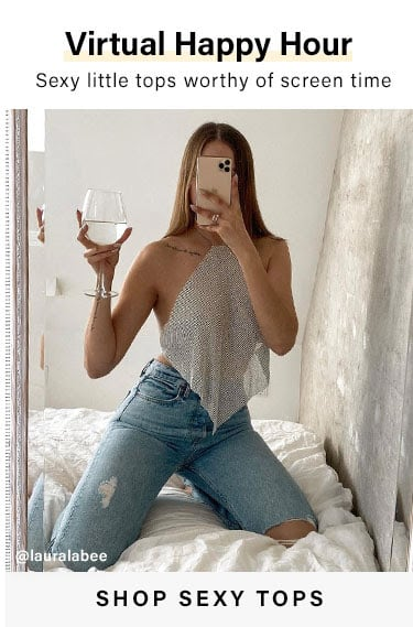 Virtual Happy Hour. Sexy little tops worthy of screen time. SHOP SEXY TOPS