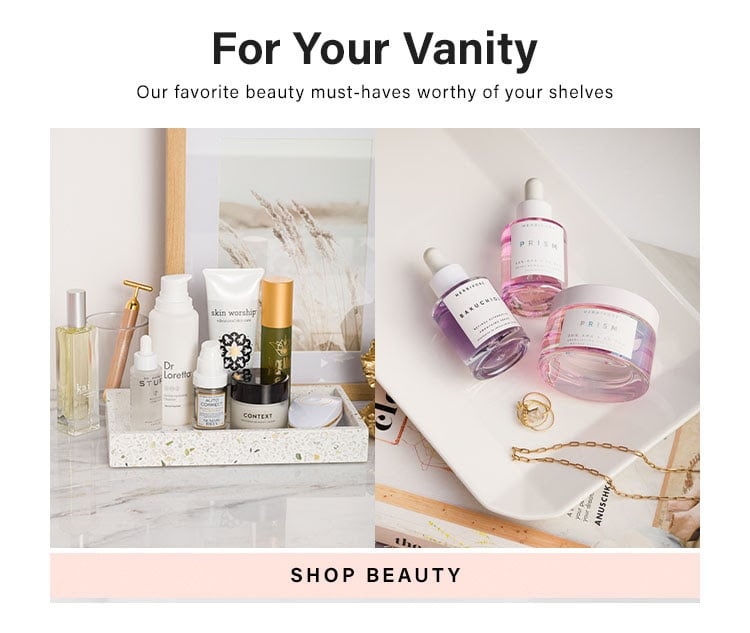 For Your Vanity. Our favorite beauty must-haves worthy of your shelves. SHOP BEAUTY
