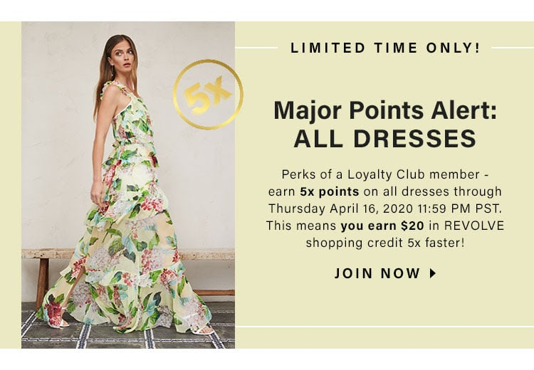 LIMITED TIME ONLY! Major Points Alert: ALL Dresses. Perks of a Loyalty Club member - earn 5x points on all dresses through Thursday April 16, 2020 11:59 PM PST. This means you earn $20 in REVOLVE shopping credit 5x faster! JOIN NOW