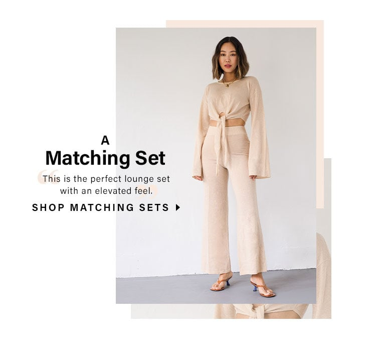 "A Matching Set. ""This is the perfect lounge set with an elevated feel."" SHOP MATCHING SETS"