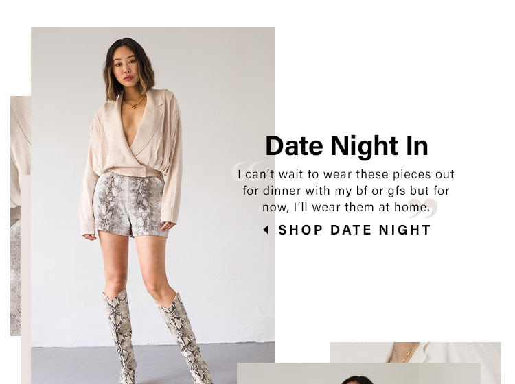 "Date Night In. ""I can't wait to wear these pieces out for dinner with my bf or gfs but for now, I'll wear them at home."" SHOP DATE NIGHT"