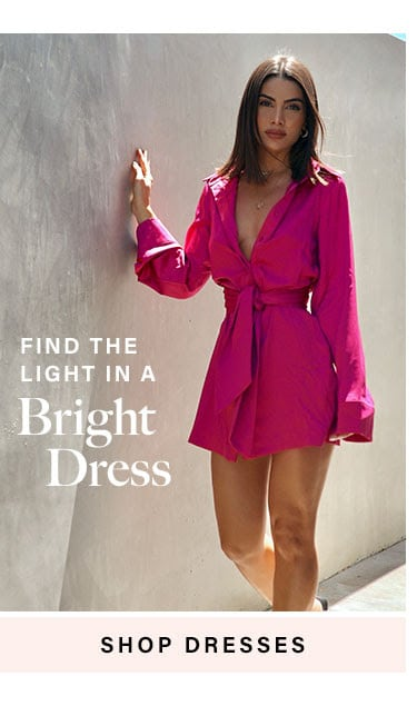 Find the Light in a Bright Dress. SHOP DRESSES