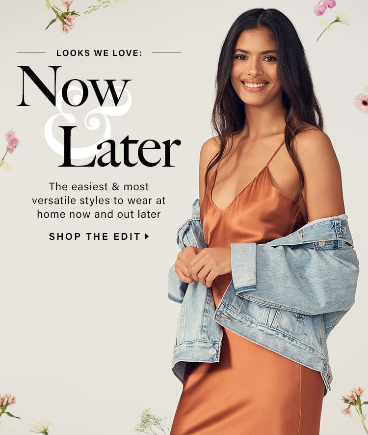 Looks We Love: Now & Later. The easiest & most versatile styles to wear at home now and out later. SHOP THE EDIT