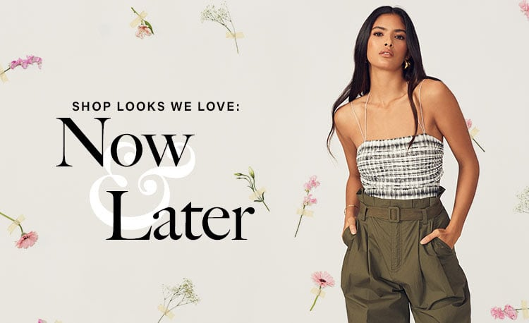SHOP LOOKS WE LOVE: NOW & LATER