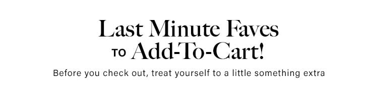 Last Minute Faves to Add-To-Cart! Before you check out, treat yourself to a little something extra