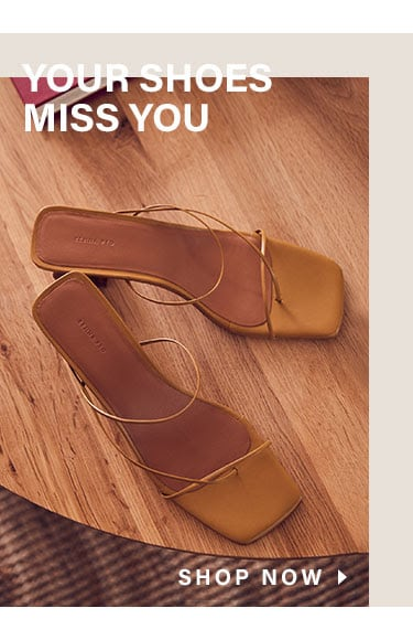 Your Shoes Miss You. Shop Now