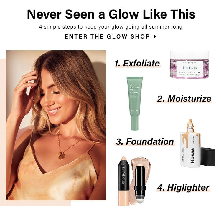 Never Seen a Glow Like This. 4 simple steps to keep your glow going all summer long. 1 Exfoliate; 2 Moisturize; 3 Foundation; 4 Highlighter