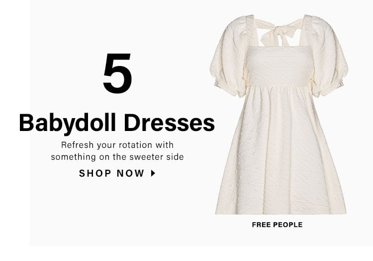 5. Babydoll Dresses. Refresh your rotation with something on the sweeter side. SHOP NOW