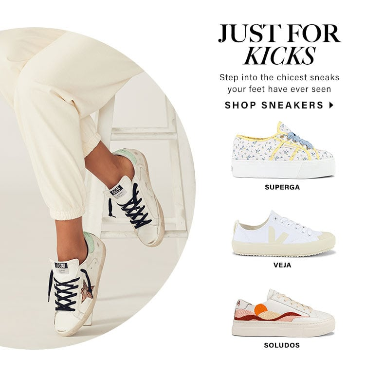Just For Kicks. Step into the chicest sneaks your feet have ever seen. Shop sneakers.