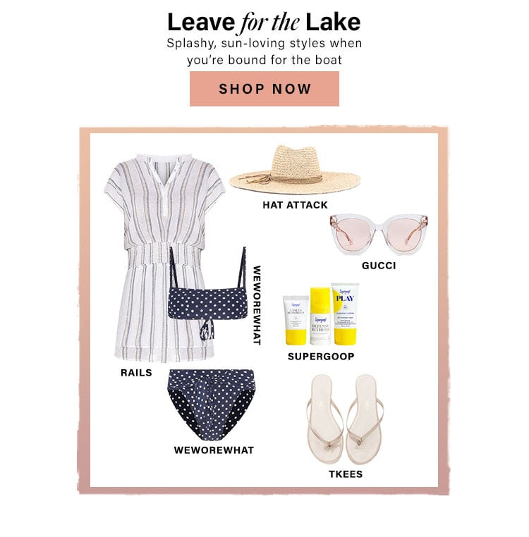 Leave for the Lake. Splashy, sun-loving styles when you're bound for the boat. Shop Now.