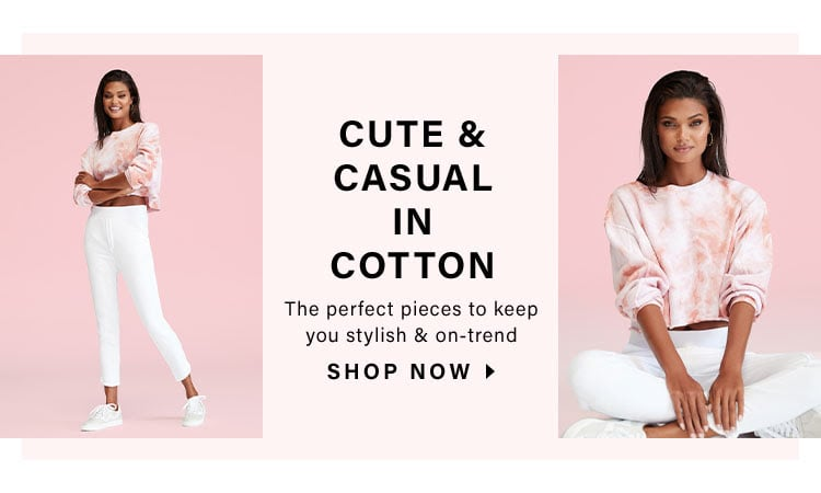 Cute & Casual In Cotton. The perfect pieces to keep you stylish & on-trend. Shop Now
