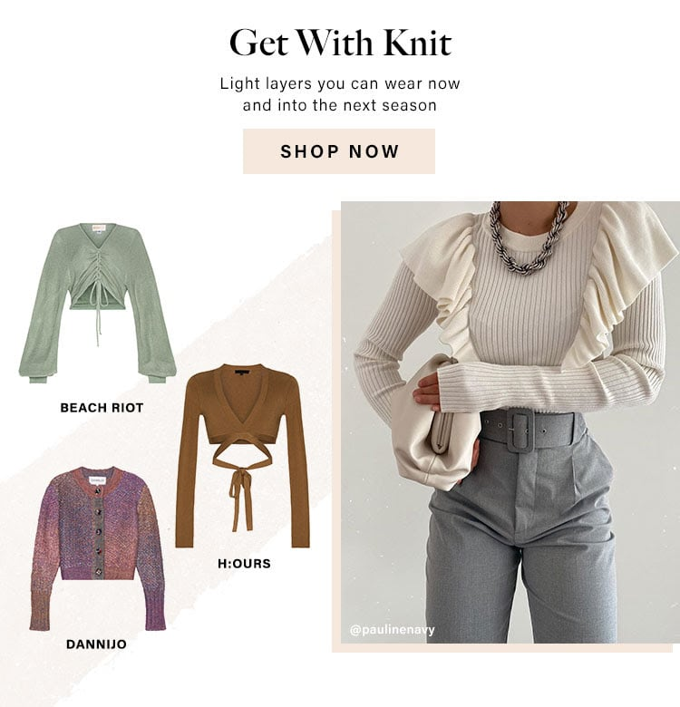 Get With Knit. Light layers you can wear now and into the next season. Shop Now.