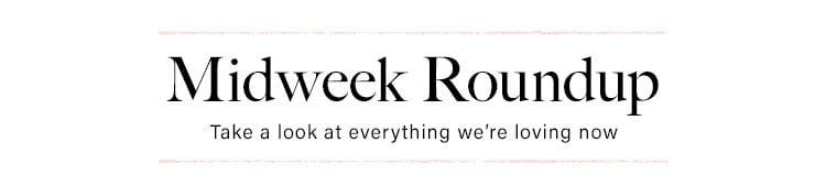 Midweek Roundup. Take a look at everything we're loving now.