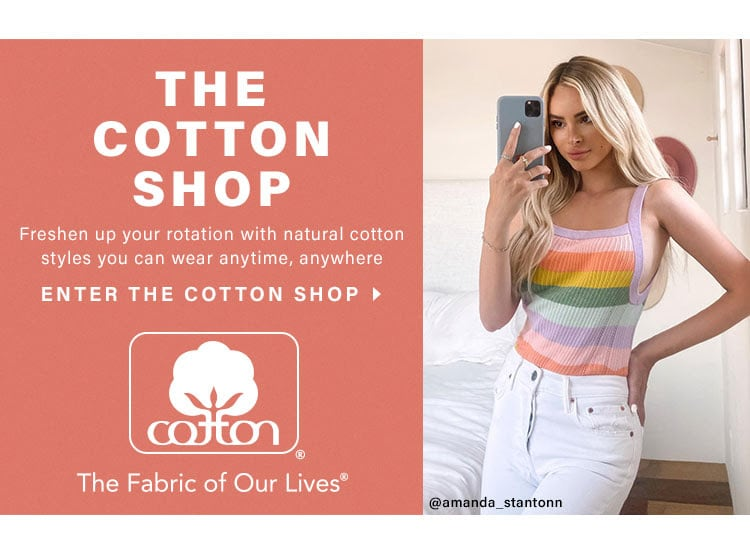 The Cotton Shop. Freshen up your rotation with natural cotton styles you can wear anytime, anywhere. Enter The Cotton Shop
