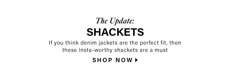 The Update: Shackets. If you think denim jackets are the perfect fit, then these Insta-worthy shackets are a must