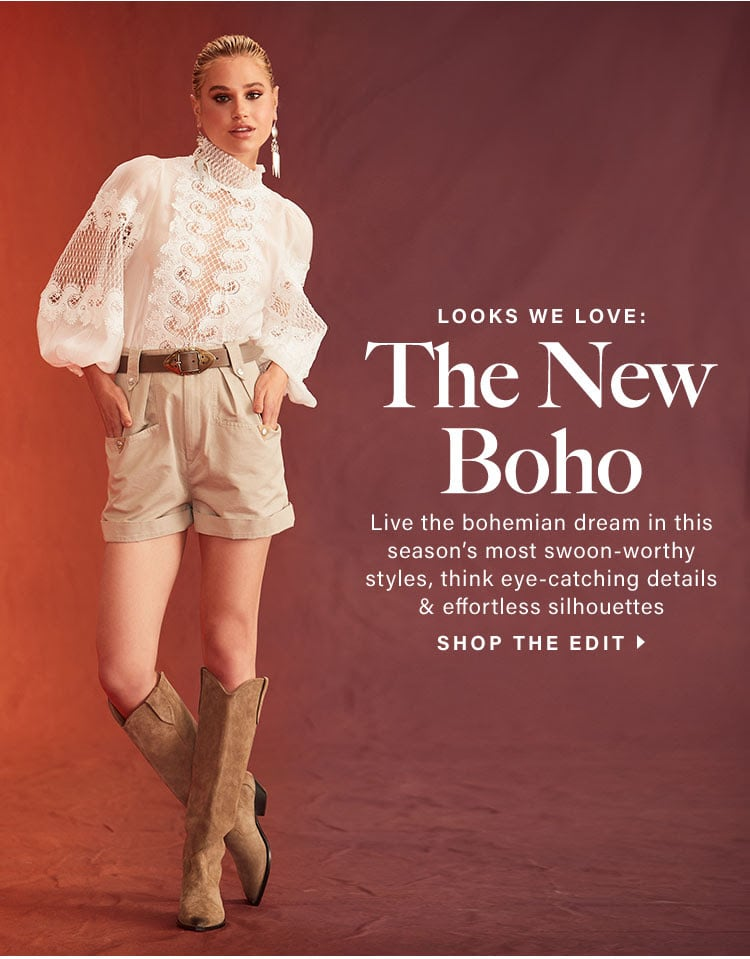 Looks We Love: The New Boho. Live the bohemian dream in this season's most swoon-worthy styles, think eye-catching details & effortless silhouettes. Shop the edit.
