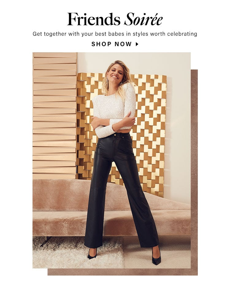 Friends Soiree. Get together with your best babes in styles worth celebrating. Shop now.
