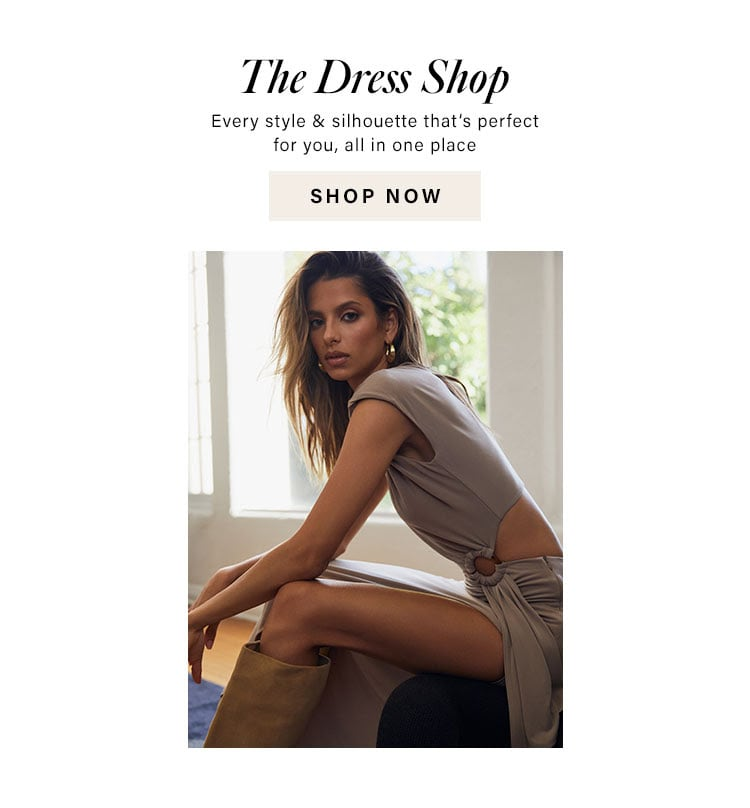 The Dress Shop. Every style & silhouette that's perfect for you, all in one place. Shop Now