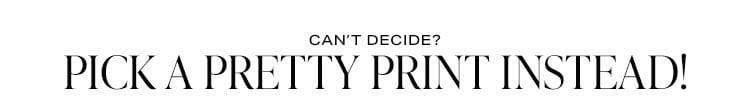 Can't Decide? Pick a Pretty Print Instead! Shop prints.